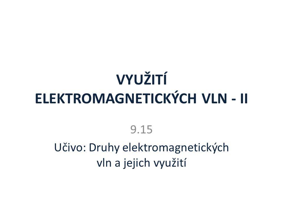 VYUŽITÍ ELEKTROMAGNETICKÝCH VLN - II 9.15 Učivo: Druhy elektromagnetických vln a jejich využití