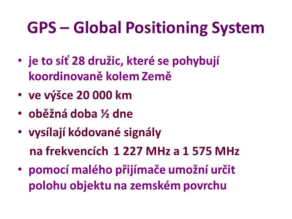 GPS – Global Positioning System je to síť 28 družic, které se pohybují koordinovaně kolem Země ve výšce 20 000 km oběžná doba ½ dne vysílají kódované signály na frekvencích 1 227 MHz a 1 575 MHz pomocí malého přijímače umožní určit polohu objektu na zemském povrchu