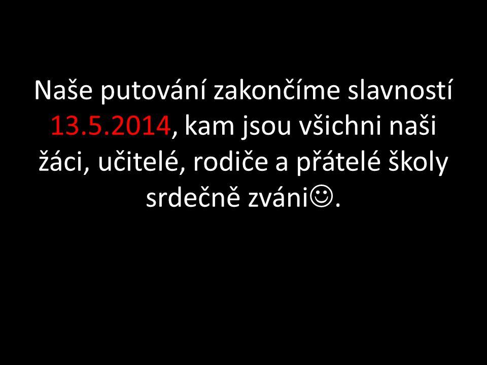 Naše putování zakončíme slavností 13.5.2014, kam jsou všichni naši žáci, učitelé, rodiče a přátelé školy srdečně zváni.