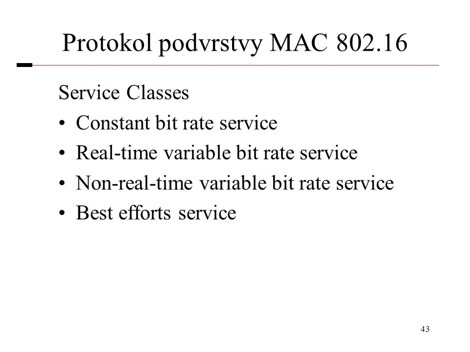 43 Protokol podvrstvy MAC 802.16 Service Classes Constant bit rate service Real-time variable bit rate service Non-real-time variable bit rate service Best efforts service