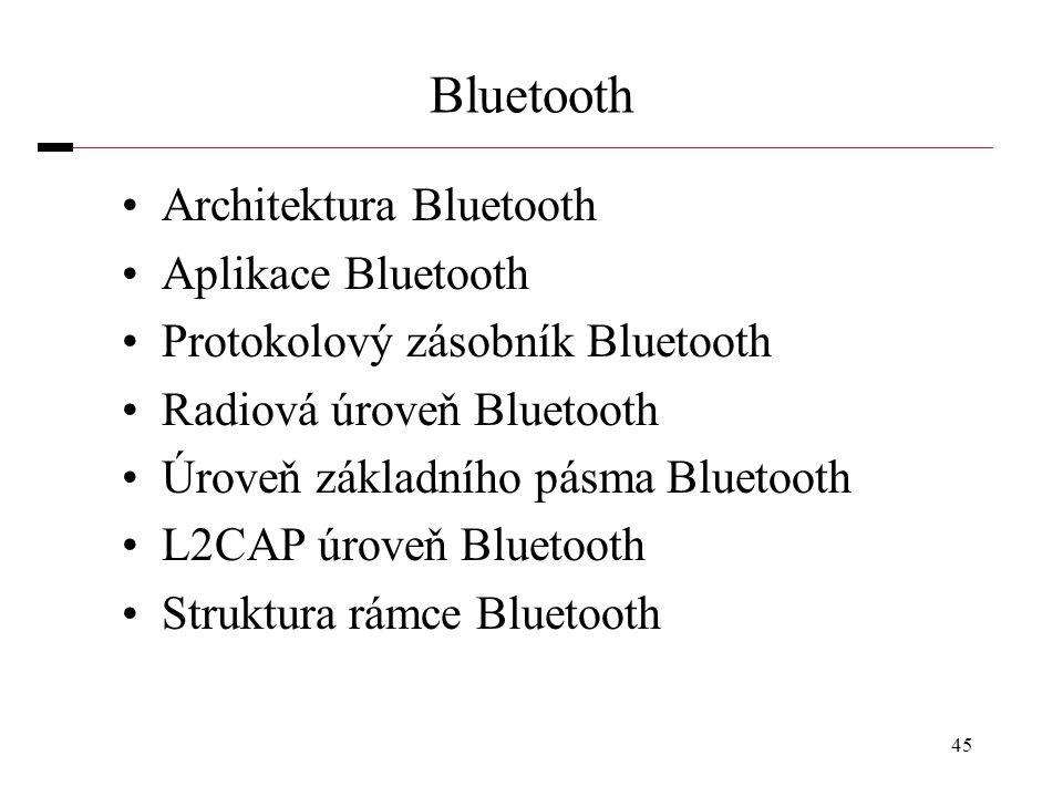 45 Bluetooth Architektura Bluetooth Aplikace Bluetooth Protokolový zásobník Bluetooth Radiová úroveň Bluetooth Úroveň základního pásma Bluetooth L2CAP