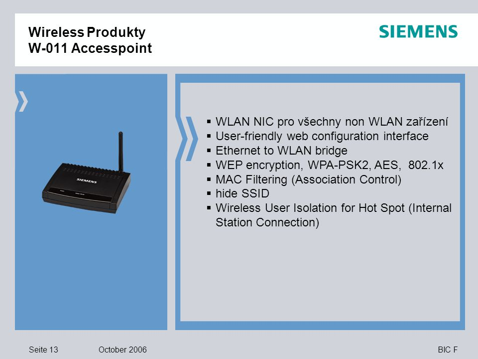 Seite 13 October 2006 BIC F  WLAN NIC pro všechny non WLAN zařízení  User-friendly web configuration interface  Ethernet to WLAN bridge  WEP encryption, WPA-PSK2, AES, 802.1x  MAC Filtering (Association Control)  hide SSID  Wireless User Isolation for Hot Spot (Internal Station Connection) Wireless Produkty W-011 Accesspoint