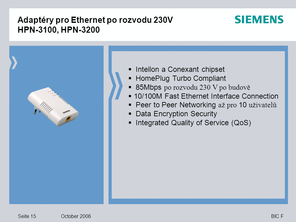 Seite 15 October 2006 BIC F Adaptéry pro Ethernet po rozvodu 230V HPN-3100, HPN-3200  Intellon a Conexant chipset  HomePlug Turbo Compliant  85Mbps po rozvodu 230 V po budově  10/100M Fast Ethernet Interface Connection  Peer to Peer Networking až pro 10 uživatelů  Data Encryption Security  Integrated Quality of Service (QoS)
