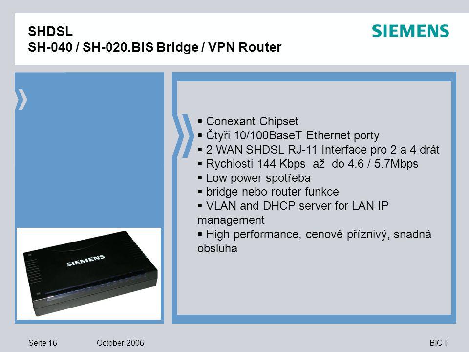 Seite 16 October 2006 BIC F SHDSL SH-040 / SH-020.BIS Bridge / VPN Router  Conexant Chipset  Čtyři 10/100BaseT Ethernet porty  2 WAN SHDSL RJ-11 Interface pro 2 a 4 drát  Rychlosti 144 Kbps až do 4.6 / 5.7Mbps  Low power spotřeba  bridge nebo router funkce  VLAN and DHCP server for LAN IP management  High performance, cenově příznivý, snadná obsluha