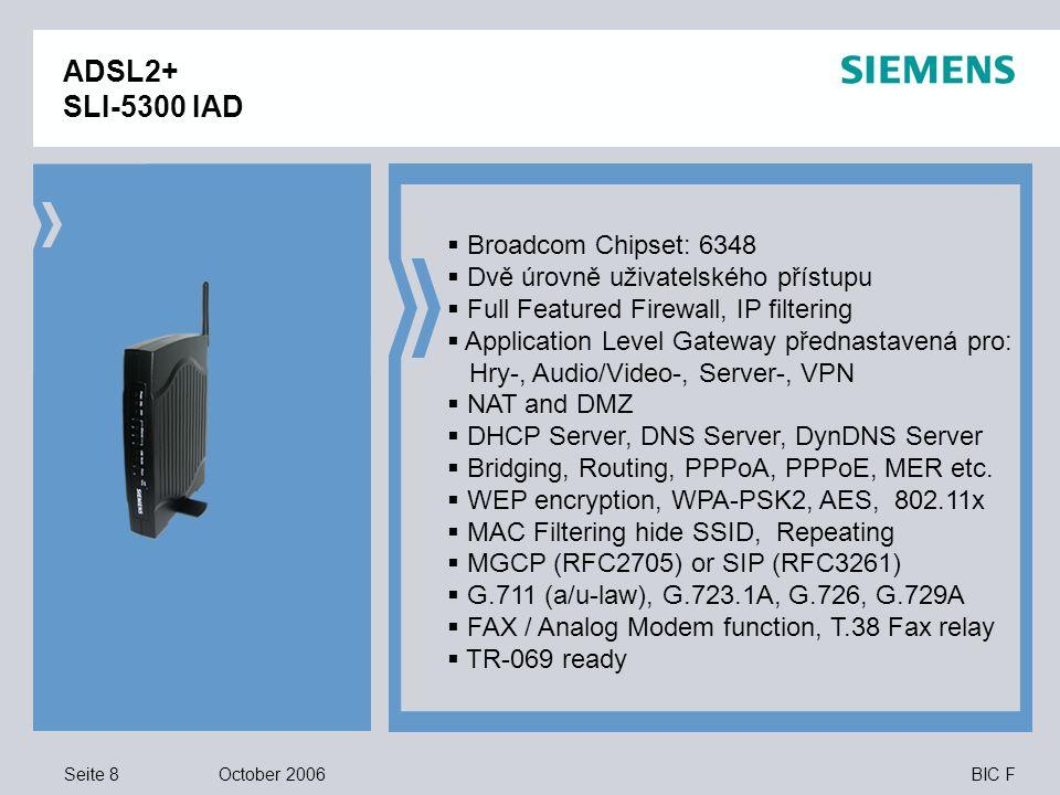 Seite 8 October 2006 BIC F ADSL2+ SLI-5300 IAD  Broadcom Chipset: 6348  Dvě úrovně uživatelského přístupu  Full Featured Firewall, IP filtering  Application Level Gateway přednastavená pro: Hry-, Audio/Video-, Server-, VPN  NAT and DMZ  DHCP Server, DNS Server, DynDNS Server  Bridging, Routing, PPPoA, PPPoE, MER etc.