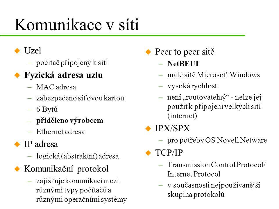 """Komunikace v síti u Uzel –počítač připojený k síti u Fyzická adresa uzlu –MAC adresa –zabezpečeno síťovou kartou –6 Bytů –přiděleno výrobcem –Ethernet adresa u IP adresa –logická (abstraktní) adresa u Komunikační protokol –zajišťuje komunikaci mezi různými typy počítačů a různými operačními systémy u Peer to peer sítě –NetBEUI –malé sítě Microsoft Windows –vysoká rychlost –není """"routovatelný - nelze jej použít k připojení velkých sítí (internet) u IPX/SPX –pro potřeby OS Novell Netware u TCP/IP –Transmission Control Protocol/ Internet Protocol –v současnosti nejpoužívanější skupina protokolů"""