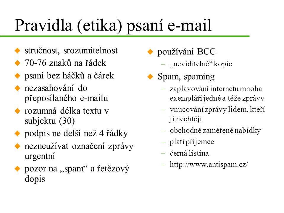 """Pravidla (etika) psaní e-mail u stručnost, srozumitelnost u 70-76 znaků na řádek u psaní bez háčků a čárek u nezasahování do přeposílaného e-mailu u rozumná délka textu v subjektu (30) u podpis ne delší než 4 řádky u nezneužívat označení zprávy urgentní u pozor na """"spam a řetězový dopis u používání BCC –""""neviditelné kopie u Spam, spaming –zaplavování internetu mnoha exempláři jedné a téže zprávy –vnucování zprávy lidem, kteří ji nechtějí –obchodně zaměřené nabídky –platí příjemce –černá listina –http://www.antispam.cz/"""