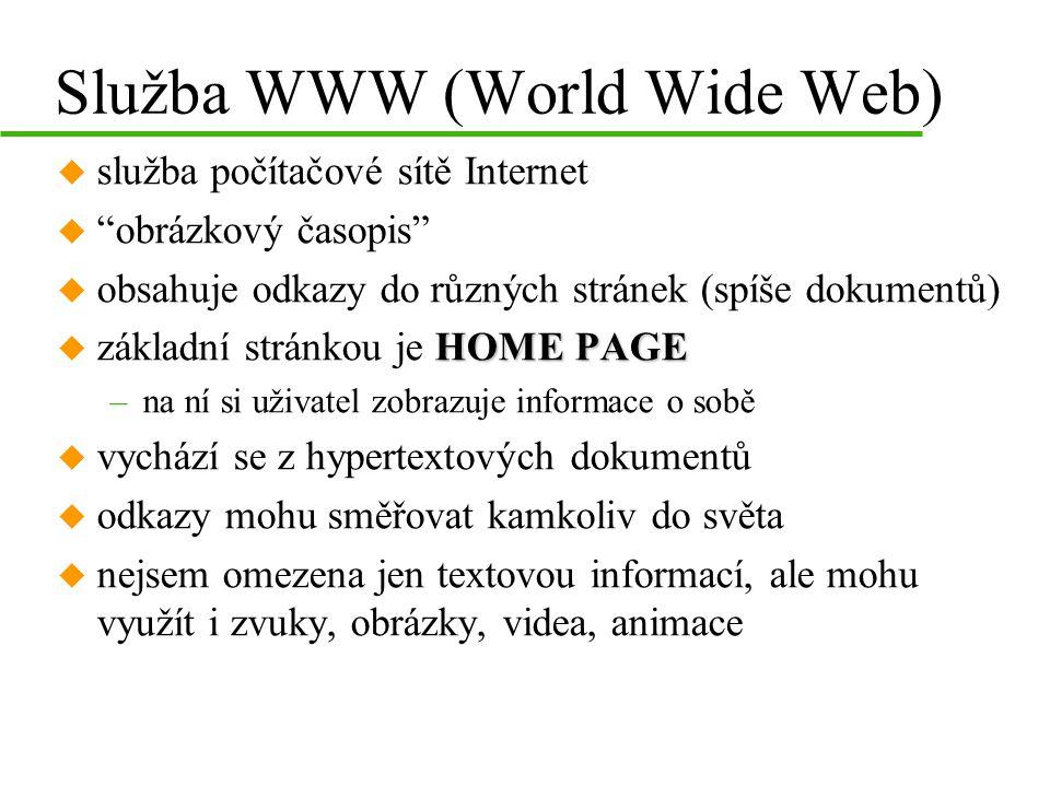Služba WWW (World Wide Web) u služba počítačové sítě Internet u obrázkový časopis u obsahuje odkazy do různých stránek (spíše dokumentů) HOME PAGE u základní stránkou je HOME PAGE –na ní si uživatel zobrazuje informace o sobě u vychází se z hypertextových dokumentů u odkazy mohu směřovat kamkoliv do světa u nejsem omezena jen textovou informací, ale mohu využít i zvuky, obrázky, videa, animace