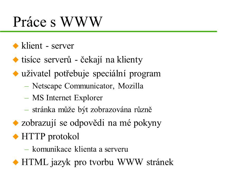 Práce s WWW u klient - server u tisíce serverů - čekají na klienty u uživatel potřebuje speciální program –Netscape Communicator, Mozilla –MS Internet Explorer –stránka může být zobrazována různě u zobrazují se odpovědi na mé pokyny u HTTP protokol –komunikace klienta a serveru u HTML jazyk pro tvorbu WWW stránek