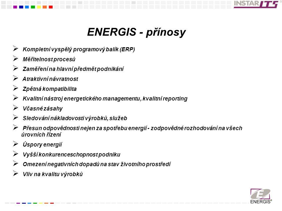ENERGIS - přínosy  Kompletní vyspělý programový balík (ERP)  Měřitelnost procesů  Zaměření na hlavní předmět podnikání  Atraktivní návratnost  Zpětná kompatibilita  Kvalitní nástroj energetického managementu, kvalitní reporting  Včasné zásahy  Sledování nákladovosti výrobků, služeb  Přesun odpovědnosti nejen za spotřebu energií - zodpovědné rozhodování na všech úrovních řízení  Úspory energií  Vyšší konkurenceschopnost podniku  Omezení negativních dopadů na stav životního prostředí  Vliv na kvalitu výrobků
