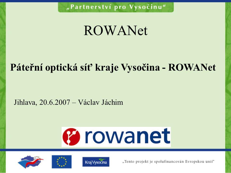 Páteřní optická síť kraje Vysočina - ROWANet Jihlava, 20.6.2007 – Václav Jáchim ROWANet