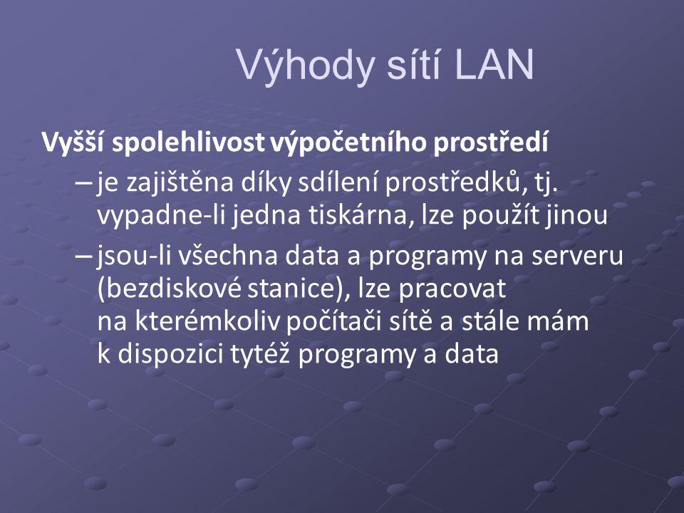 Výhody sítí LAN Vyšší spolehlivost výpočetního prostředí – je zajištěna díky sdílení prostředků, tj. vypadne-li jedna tiskárna, lze použít jinou – jso