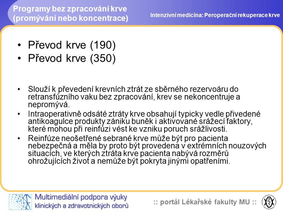 :: portál Lékařské fakulty MU :: Programy bez zpracování krve (promývání nebo koncentrace) Intenzivní medicína: Peroperační rekuperace krve Převod krve (190) Převod krve (350) Slouží k převedení krevních ztrát ze sběrného rezervoáru do retransfúzního vaku bez zpracování, krev se nekoncentruje a nepromývá.