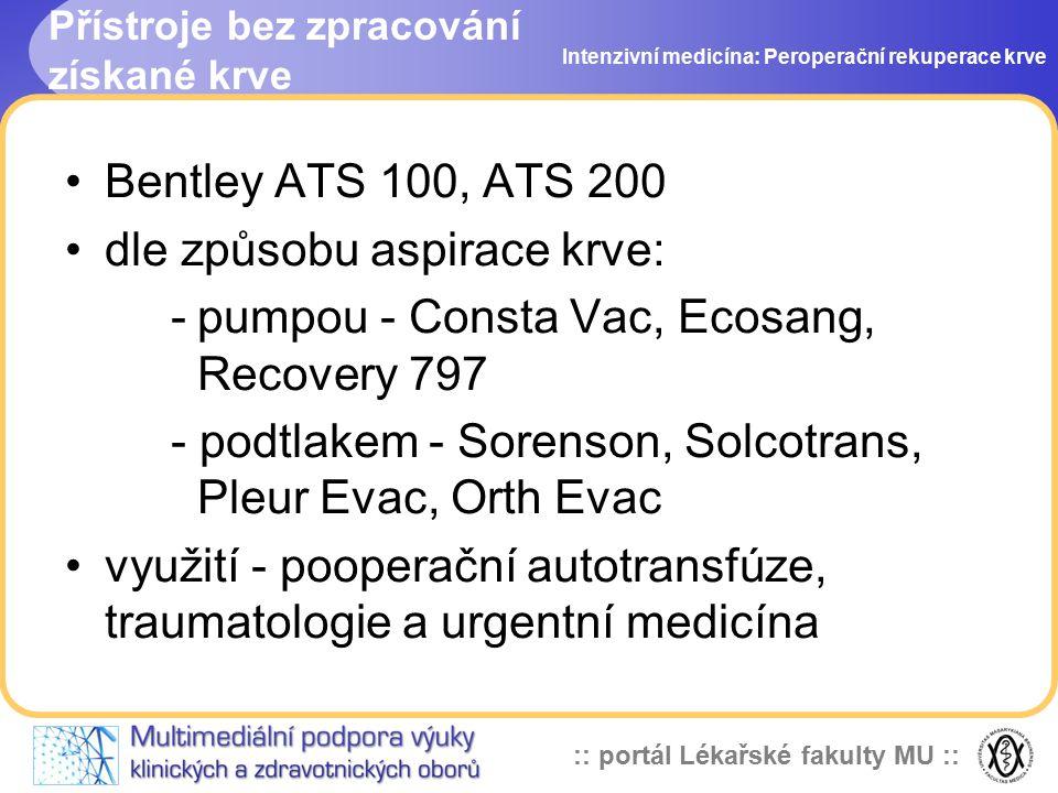 :: portál Lékařské fakulty MU :: Přístroje bez zpracování získané krve Intenzivní medicína: Peroperační rekuperace krve Bentley ATS 100, ATS 200 dle způsobu aspirace krve: -pumpou - Consta Vac, Ecosang, Recovery 797 - podtlakem - Sorenson, Solcotrans, Pleur Evac, Orth Evac využití - pooperační autotransfúze, traumatologie a urgentní medicína