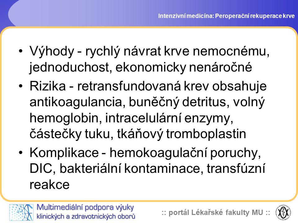 :: portál Lékařské fakulty MU :: Intenzivní medicína: Peroperační rekuperace krve Výhody - rychlý návrat krve nemocnému, jednoduchost, ekonomicky nenáročné Rizika - retransfundovaná krev obsahuje antikoagulancia, buněčný detritus, volný hemoglobin, intracelulární enzymy, částečky tuku, tkáňový tromboplastin Komplikace - hemokoagulační poruchy, DIC, bakteriální kontaminace, transfúzní reakce