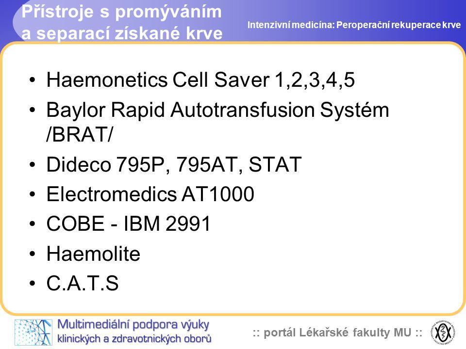 :: portál Lékařské fakulty MU :: Přístroje s promýváním a separací získané krve Intenzivní medicína: Peroperační rekuperace krve Haemonetics Cell Saver 1,2,3,4,5 Baylor Rapid Autotransfusion Systém /BRAT/ Dideco 795P, 795AT, STAT Electromedics AT1000 COBE - IBM 2991 Haemolite C.A.T.S