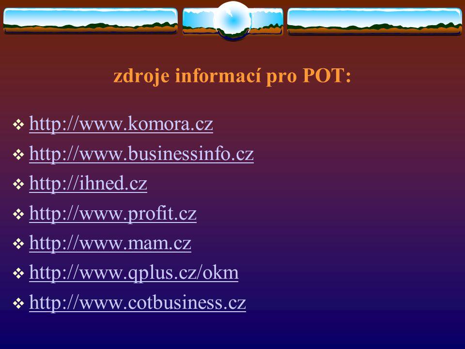 zdroje informací pro POT:  http://www.komora.cz http://www.komora.cz  http://www.businessinfo.cz http://www.businessinfo.cz  http://ihned.cz http://ihned.cz  http://www.profit.cz http://www.profit.cz  http://www.mam.cz http://www.mam.cz  http://www.qplus.cz/okm http://www.qplus.cz/okm  http://www.cotbusiness.cz http://www.cotbusiness.cz