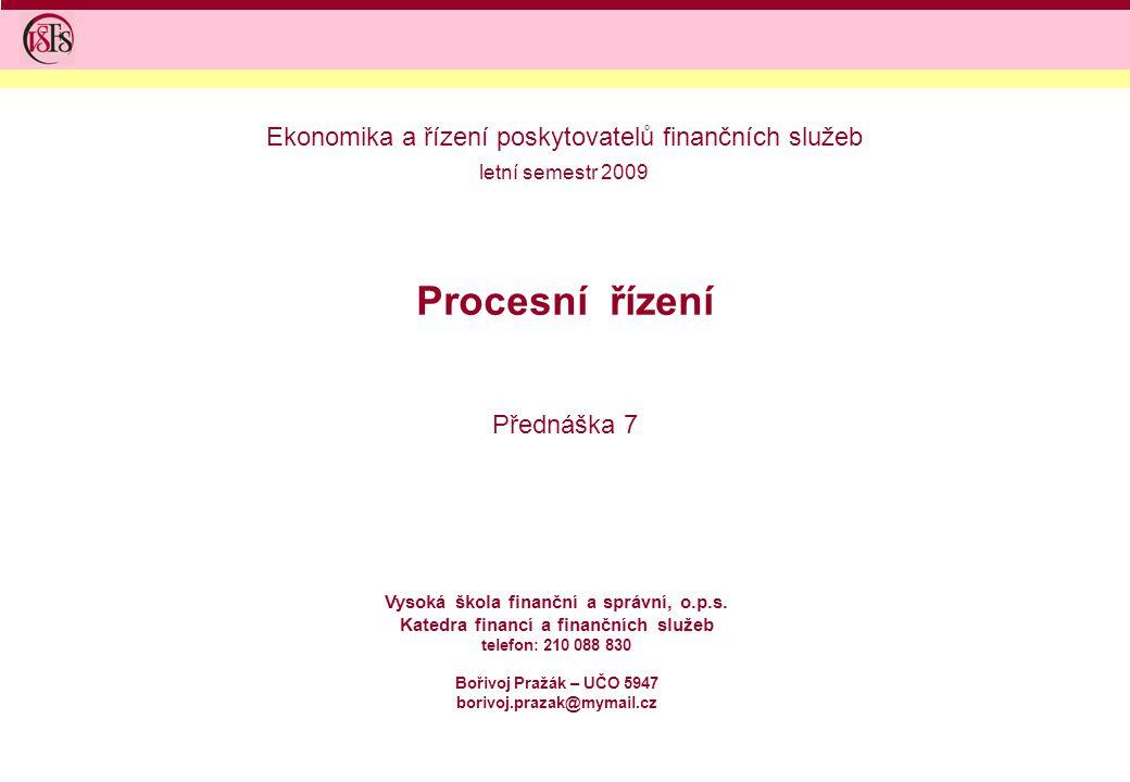 Procesní řízení Přednáška 7 Vysoká škola finanční a správní, o.p.s. Katedra financí a finančních služeb telefon: 210 088 830 Bořivoj Pražák – UČO 5947