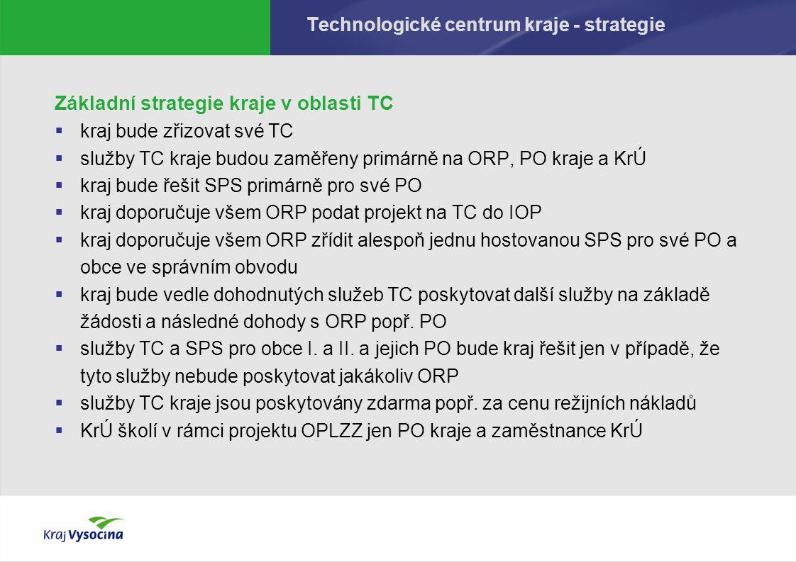Technologické centrum kraje - strategie Základní strategie kraje v oblasti TC  kraj bude zřizovat své TC  služby TC kraje budou zaměřeny primárně na ORP, PO kraje a KrÚ  kraj bude řešit SPS primárně pro své PO  kraj doporučuje všem ORP podat projekt na TC do IOP  kraj doporučuje všem ORP zřídit alespoň jednu hostovanou SPS pro své PO a obce ve správním obvodu  kraj bude vedle dohodnutých služeb TC poskytovat další služby na základě žádosti a následné dohody s ORP popř.
