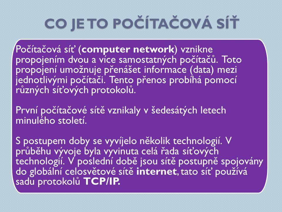 CO JE TO POČÍTAČOVÁ SÍŤ Počítačová síť (computer network) vznikne propojením dvou a více samostatných počítačů. Toto propojení umožnuje přenášet infor