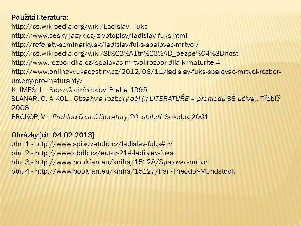 Použitá literatura: http://cs.wikipedia.org/wiki/Ladislav_Fuks http://www.cesky-jazyk.cz/zivotopisy/ladislav-fuks.html http://referaty-seminarky.sk/ladislav-fuks-spalovac-mrtvol/ http://cs.wikipedia.org/wiki/St%C3%A1tn%C3%AD_bezpe%C4%8Dnost http://www.rozbor-dila.cz/spalovac-mrtvol-rozbor-dila-k-maturite-4 http://www.onlinevyukacestiny.cz/2012/06/11/ladislav-fuks-spalovac-mrtvol-rozbor- urceny-pro-maturanty/ KLIMEŠ, L.: Slovník cizích slov.