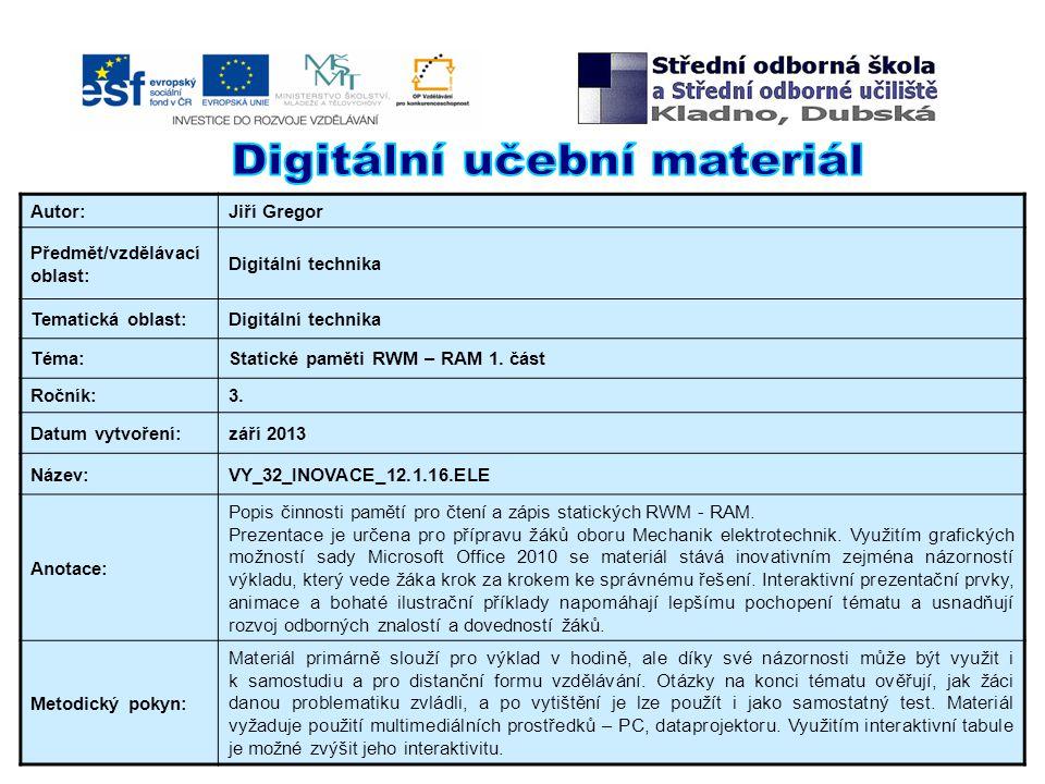 Autor:Jiří Gregor Předmět/vzdělávací oblast: Digitální technika Tematická oblast:Digitální technika Téma:Statické paměti RWM – RAM 1.