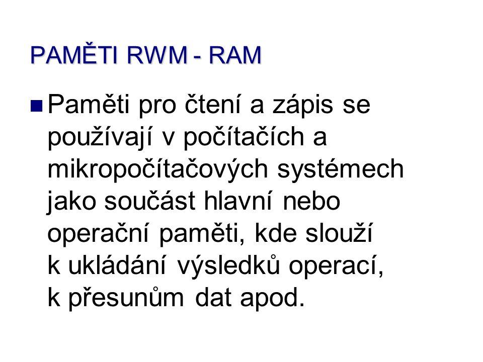 PAMĚTI RWM - RAM Paměti pro čtení a zápis se používají v počítačích a mikropočítačových systémech jako součást hlavní nebo operační paměti, kde slouží k ukládání výsledků operací, k přesunům dat apod.
