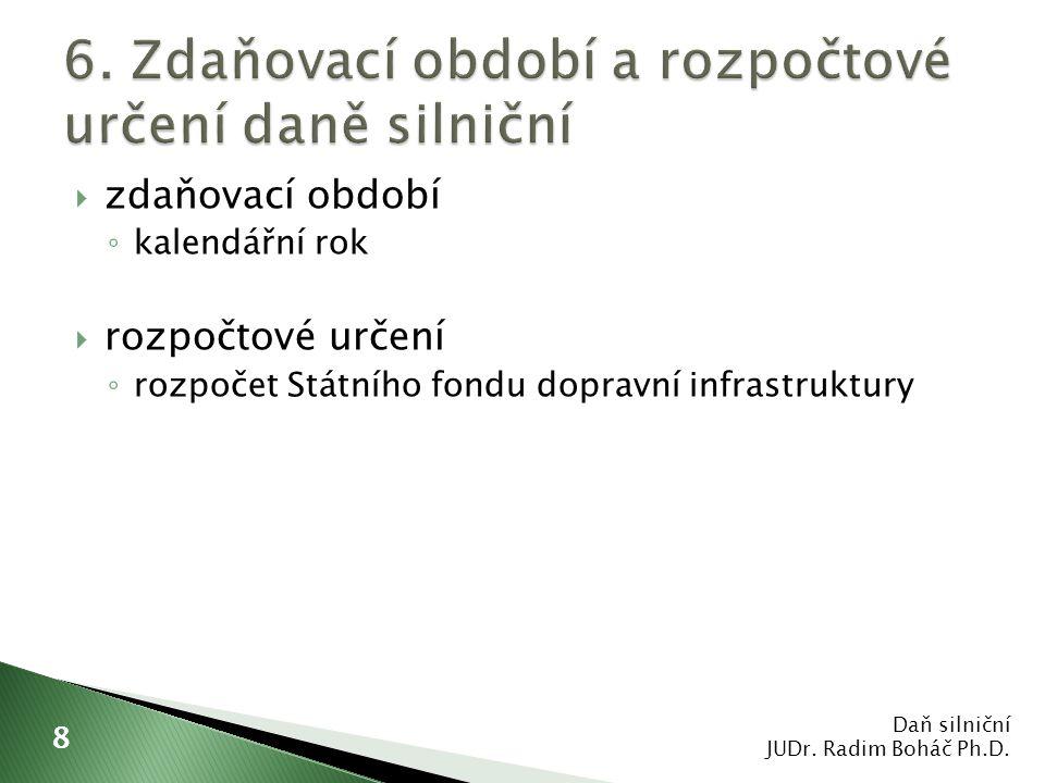  zdaňovací období ◦ kalendářní rok  rozpočtové určení ◦ rozpočet Státního fondu dopravní infrastruktury Daň silniční JUDr. Radim Boháč Ph.D. 8