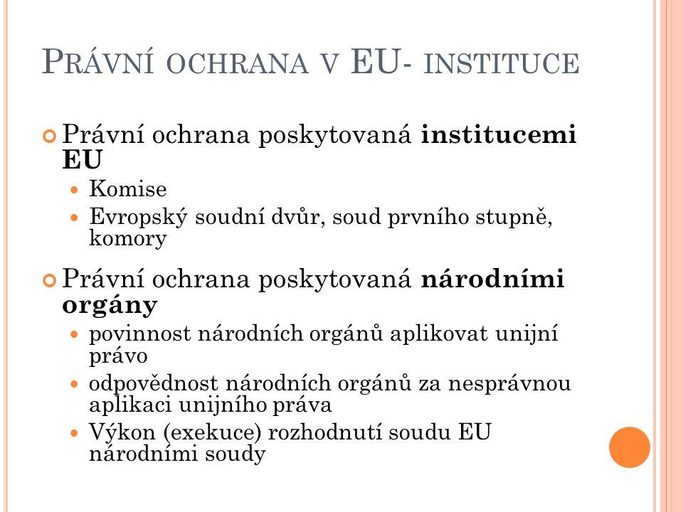 P RÁVNÍ OCHRANA V EU- INSTITUCE Právní ochrana poskytovaná institucemi EU Komise Evropský soudní dvůr, soud prvního stupně, komory Právní ochrana poskytovaná národními orgány povinnost národních orgánů aplikovat unijní právo odpovědnost národních orgánů za nesprávnou aplikaci unijního práva Výkon (exekuce) rozhodnutí soudu EU národními soudy