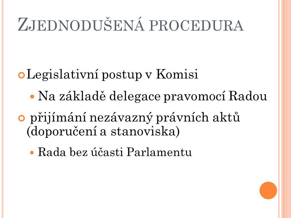 Z JEDNODUŠENÁ PROCEDURA Legislativní postup v Komisi Na základě delegace pravomocí Radou přijímání nezávazný právních aktů (doporučení a stanoviska) Rada bez účasti Parlamentu