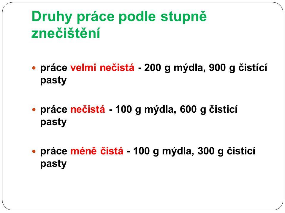 Druhy práce podle stupně znečištění práce velmi nečistá - 200 g mýdla, 900 g čistící pasty práce nečistá - 100 g mýdla, 600 g čisticí pasty práce méně čistá - 100 g mýdla, 300 g čisticí pasty
