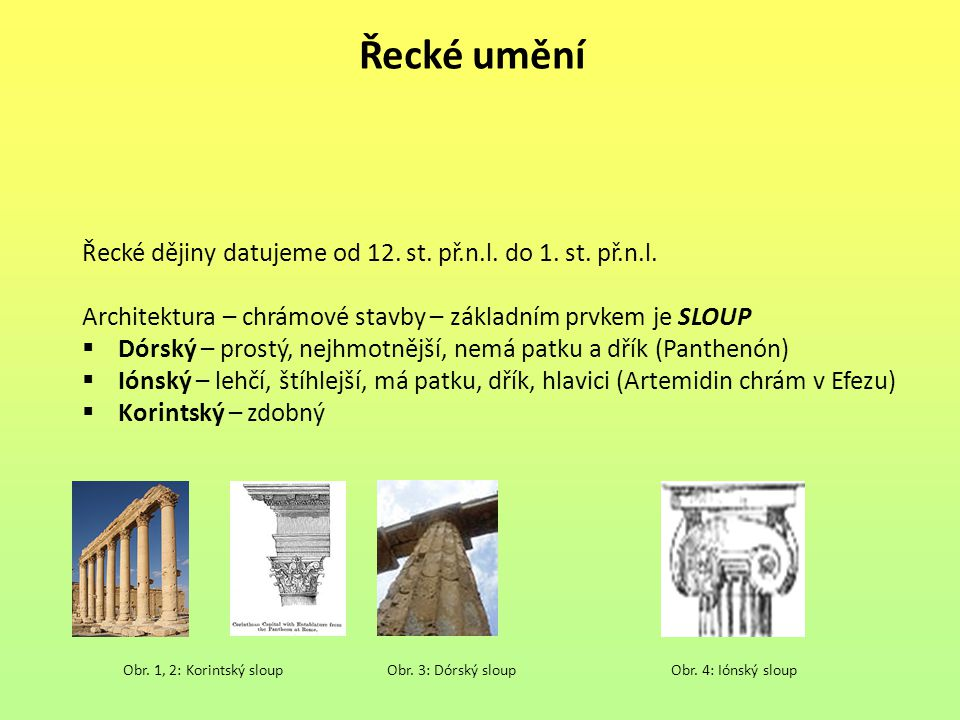 Řecké umění Řecké dějiny datujeme od 12. st. př.n.l. do 1. st. př.n.l. Architektura – chrámové stavby – základním prvkem je SLOUP  Dórský – prostý, n