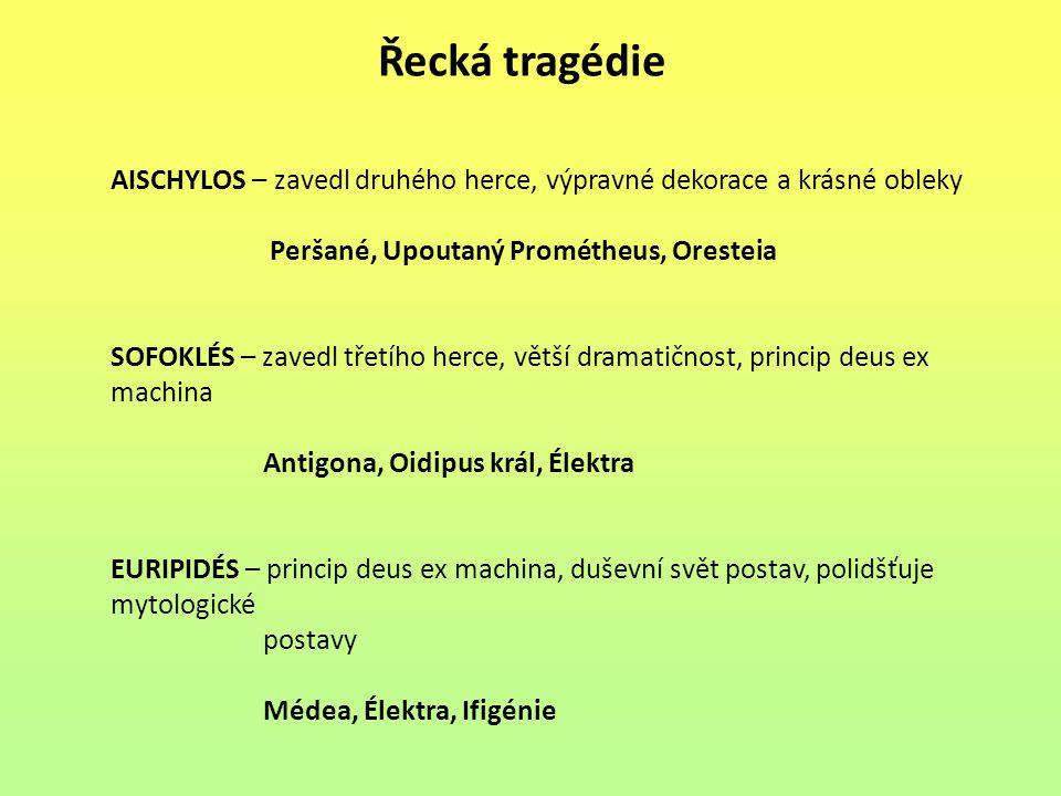 Řecká tragédie AISCHYLOS – zavedl druhého herce, výpravné dekorace a krásné obleky Peršané, Upoutaný Prométheus, Oresteia SOFOKLÉS – zavedl třetího he