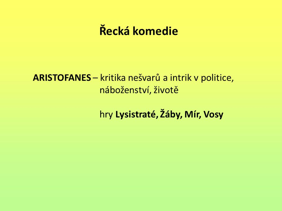 Řecká komedie ARISTOFANES – kritika nešvarů a intrik v politice, náboženství, životě hry Lysistraté, Žáby, Mír, Vosy