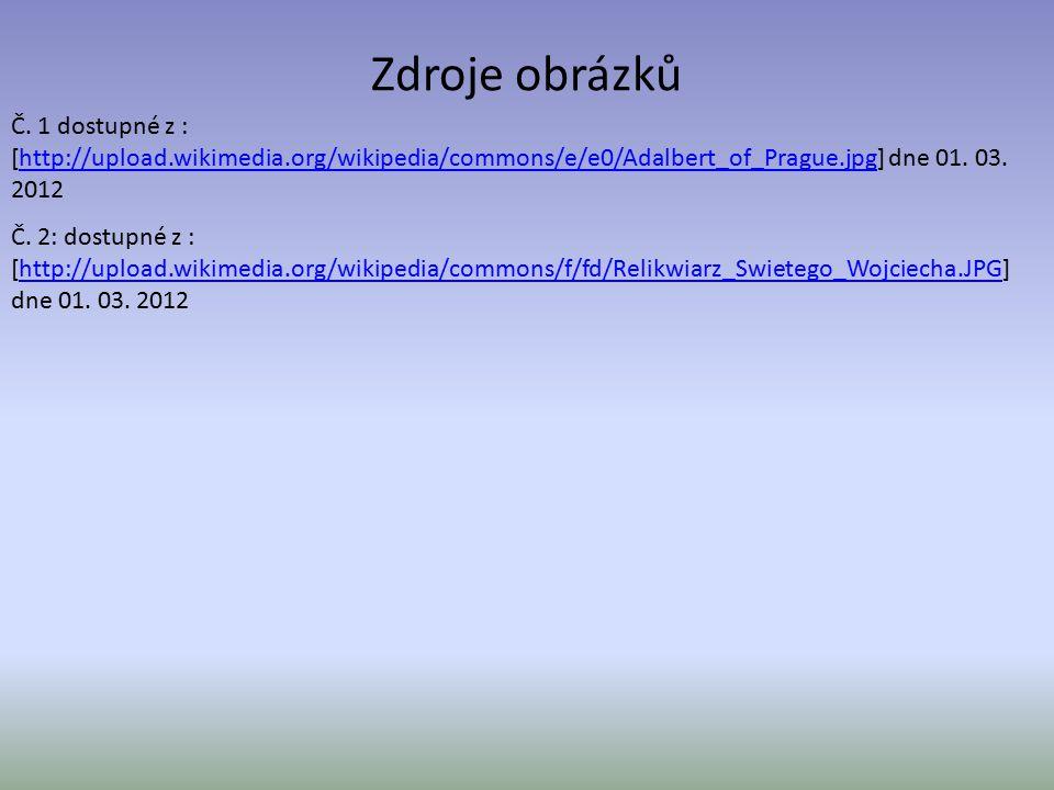 Zdroje obrázků Č. 1 dostupné z : [http://upload.wikimedia.org/wikipedia/commons/e/e0/Adalbert_of_Prague.jpg] dne 01. 03. 2012http://upload.wikimedia.o