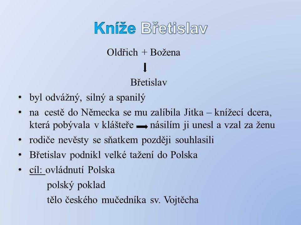 Oldřich + Božena Břetislav byl odvážný, silný a spanilý na cestě do Německa se mu zalíbila Jitka – knížecí dcera, která pobývala v klášteře násilím ji unesl a vzal za ženu rodiče nevěsty se sňatkem později souhlasili Břetislav podnikl velké tažení do Polska cíl: ovládnutí Polska polský poklad tělo českého mučedníka sv.