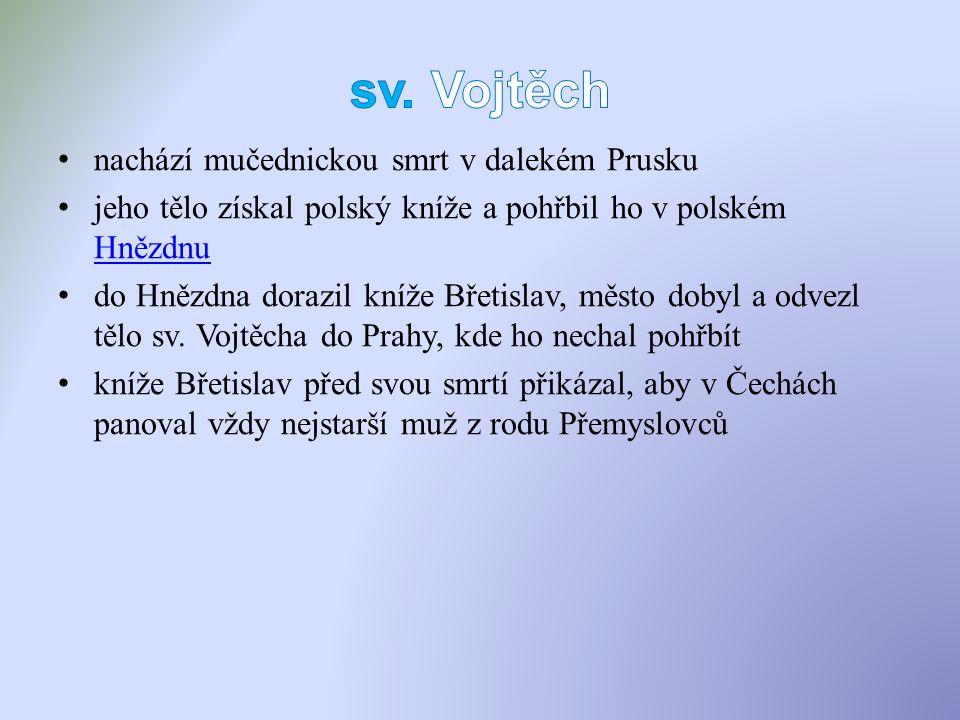 nachází mučednickou smrt v dalekém Prusku jeho tělo získal polský kníže a pohřbil ho v polském Hnězdnu Hnězdnu do Hnězdna dorazil kníže Břetislav, město dobyl a odvezl tělo sv.
