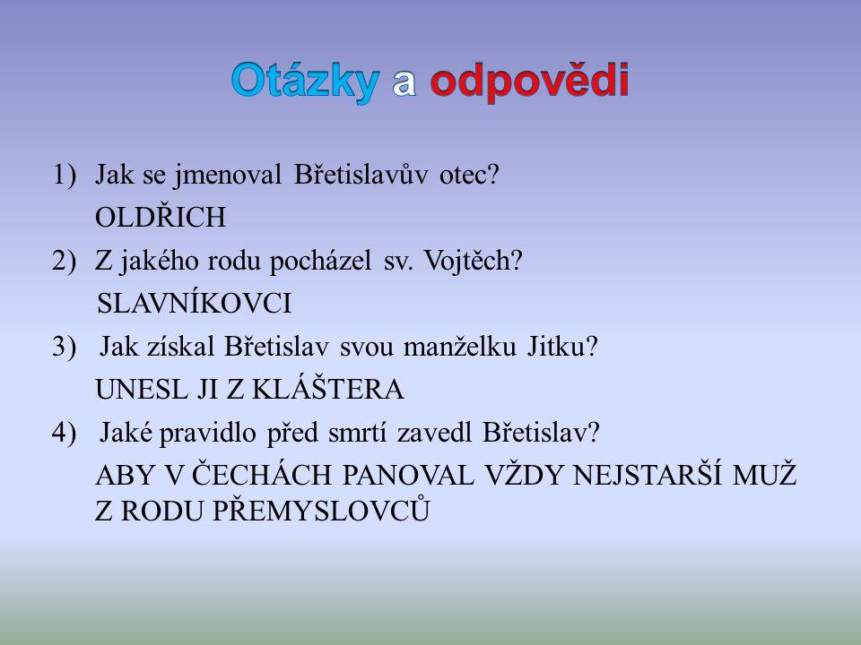 1)Jak se jmenoval Břetislavův otec. OLDŘICH 2)Z jakého rodu pocházel sv.