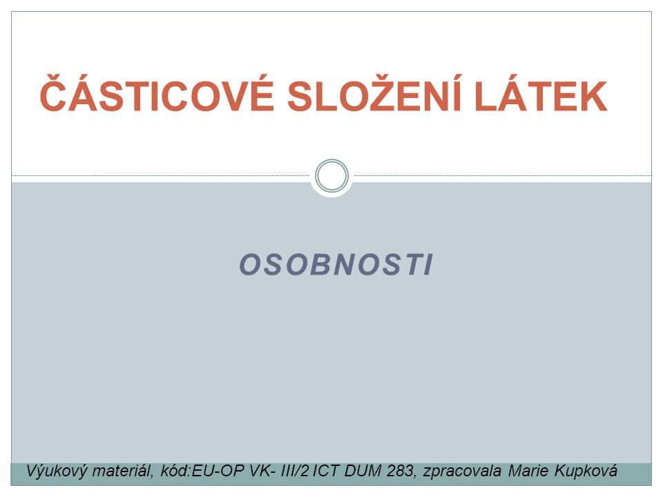 OSOBNOSTI ČÁSTICOVÉ SLOŽENÍ LÁTEK Výukový materiál, kód:EU-OP VK- III/2 ICT DUM 283, zpracovala Marie Kupková