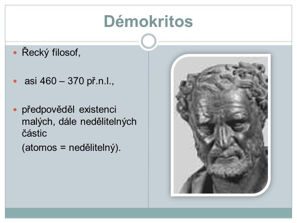Démokritos Řecký filosof, asi 460 – 370 př.n.l., předpověděl existenci malých, dále nedělitelných částic (atomos = nedělitelný).
