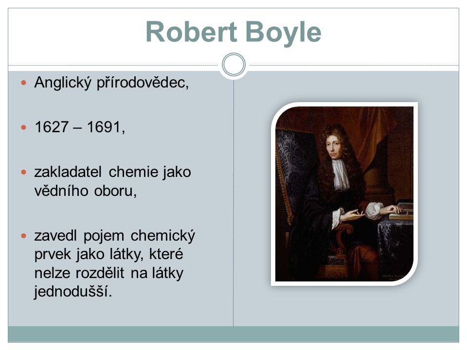 Robert Boyle Anglický přírodovědec, 1627 – 1691, zakladatel chemie jako vědního oboru, zavedl pojem chemický prvek jako látky, které nelze rozdělit na látky jednodušší.