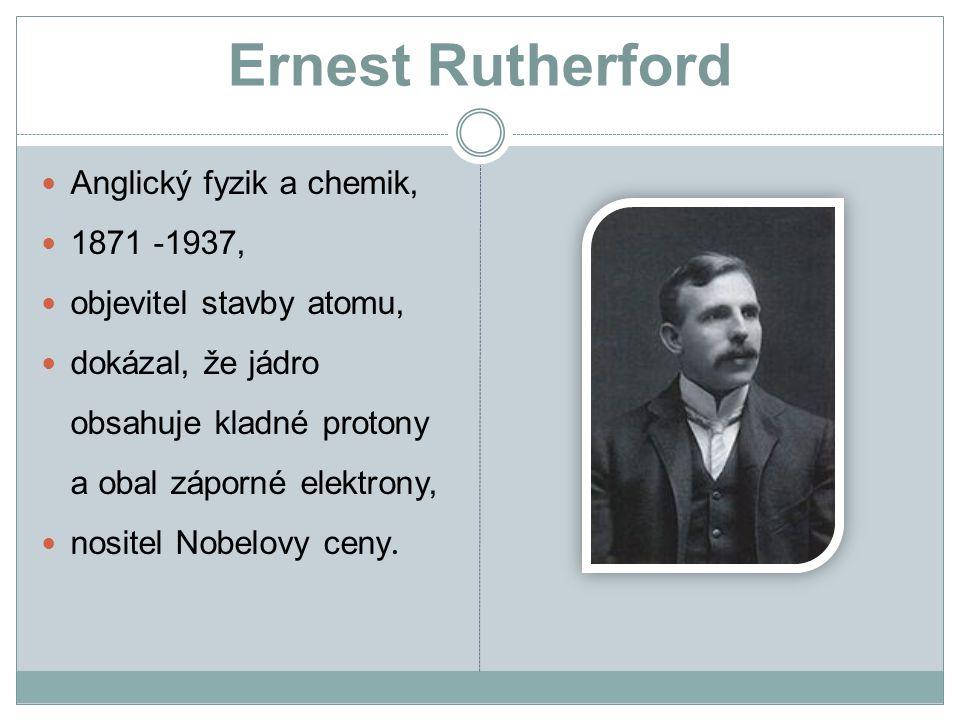 Ernest Rutherford Anglický fyzik a chemik, 1871 -1937, objevitel stavby atomu, dokázal, že jádro obsahuje kladné protony a obal záporné elektrony, nositel Nobelovy ceny.