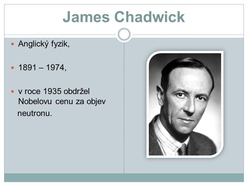 James Chadwick Anglický fyzik, 1891 – 1974, v roce 1935 obdržel Nobelovu cenu za objev neutronu.