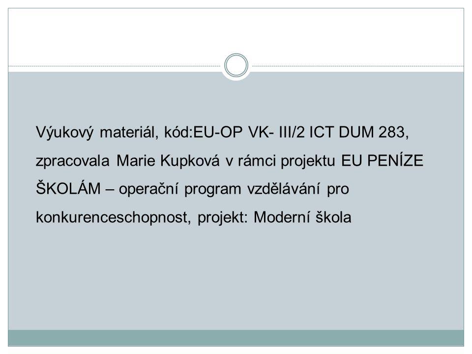Výukový materiál, kód:EU-OP VK- III/2 ICT DUM 283, zpracovala Marie Kupková v rámci projektu EU PENÍZE ŠKOLÁM – operační program vzdělávání pro konkurenceschopnost, projekt: Moderní škola