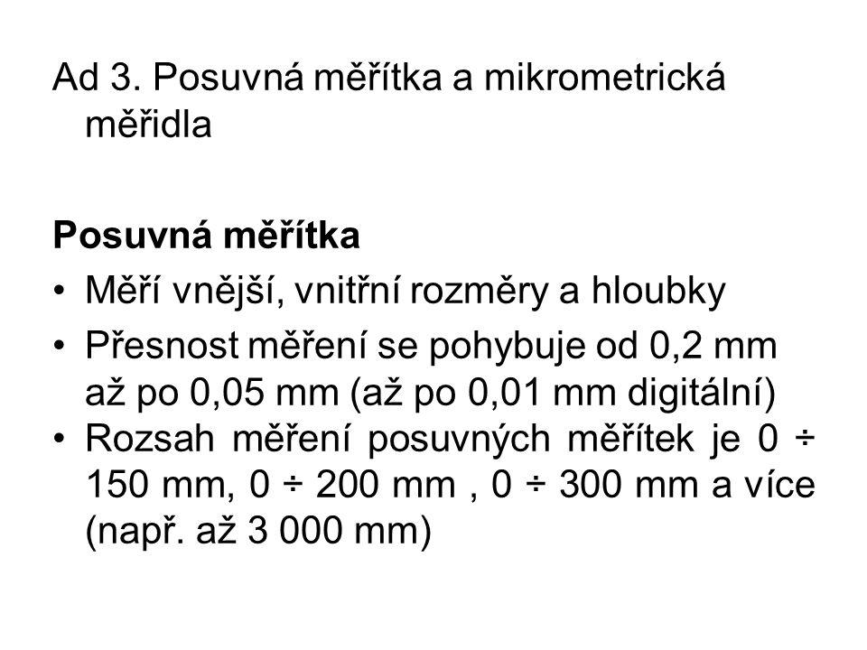 Ad 3. Posuvná měřítka a mikrometrická měřidla Posuvná měřítka Měří vnější, vnitřní rozměry a hloubky Přesnost měření se pohybuje od 0,2 mm až po 0,05