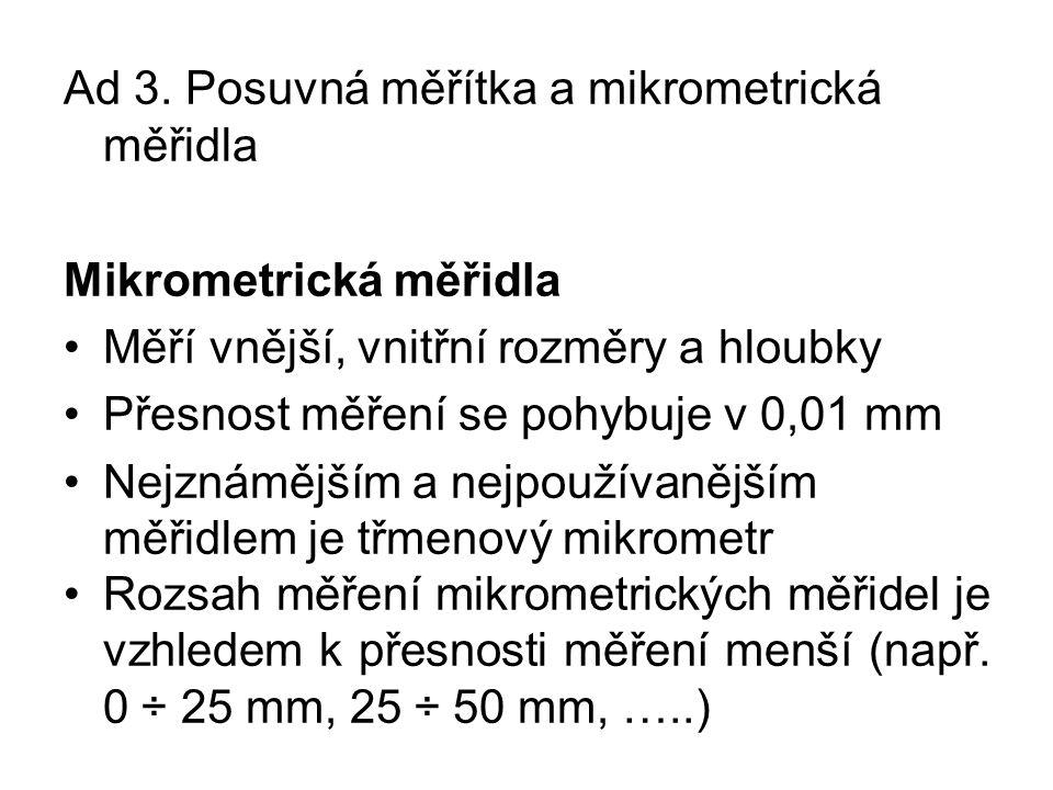 Ad 3. Posuvná měřítka a mikrometrická měřidla Mikrometrická měřidla Měří vnější, vnitřní rozměry a hloubky Přesnost měření se pohybuje v 0,01 mm Nejzn