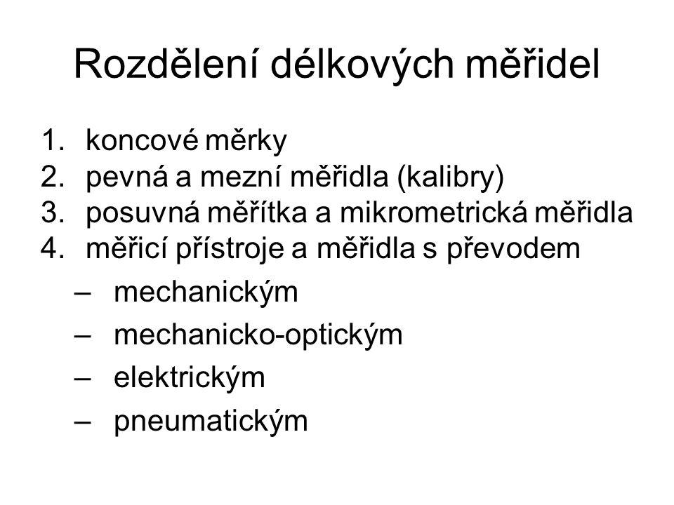Rozdělení délkových měřidel 1.koncové měrky 2.pevná a mezní měřidla (kalibry) 3.posuvná měřítka a mikrometrická měřidla 4.měřicí přístroje a měřidla s