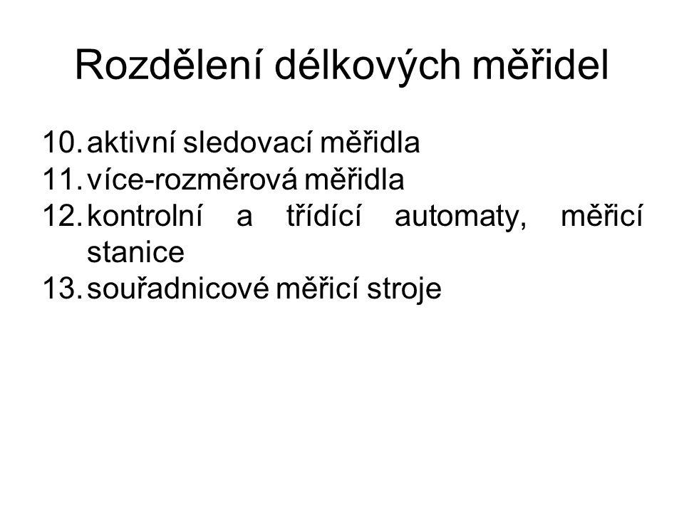 Rozdělení délkových měřidel 10.aktivní sledovací měřidla 11.více-rozměrová měřidla 12.kontrolní a třídící automaty, měřicí stanice 13.souřadnicové měř