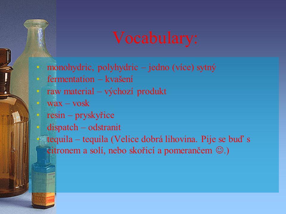 Vocabulary: monohydric, polyhydric – jedno (více) sytný fermentation – kvašení raw material – výchozí produkt wax – vosk resin – pryskyřice dispatch – odstranit tequila – tequila (Velice dobrá lihovina.