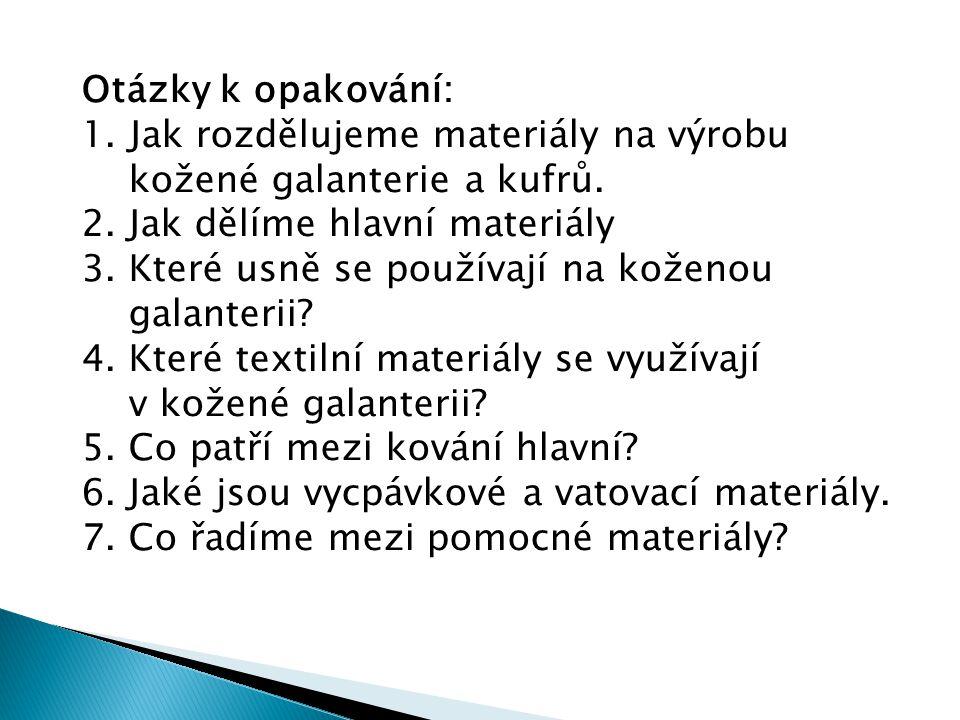 Otázky k opakování: 1. Jak rozdělujeme materiály na výrobu kožené galanterie a kufrů. 2. Jak dělíme hlavní materiály 3. Které usně se používají na kož